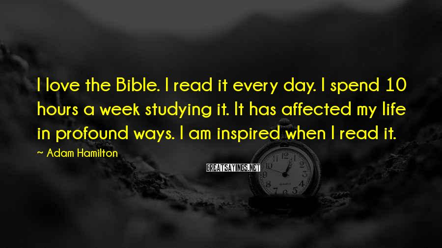 Adam Hamilton Sayings: I love the Bible. I read it every day. I spend 10 hours a week