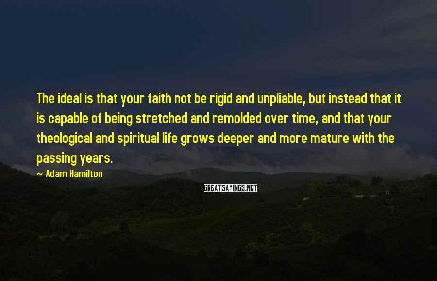 Adam Hamilton Sayings: The ideal is that your faith not be rigid and unpliable, but instead that it