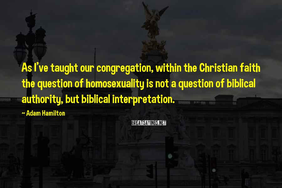 Adam Hamilton Sayings: As I've taught our congregation, within the Christian faith the question of homosexuality is not