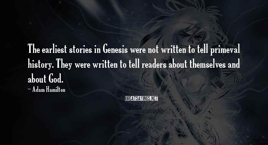 Adam Hamilton Sayings: The earliest stories in Genesis were not written to tell primeval history. They were written