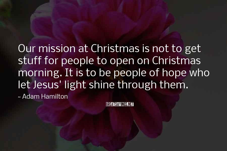 Adam Hamilton Sayings: Our mission at Christmas is not to get stuff for people to open on Christmas