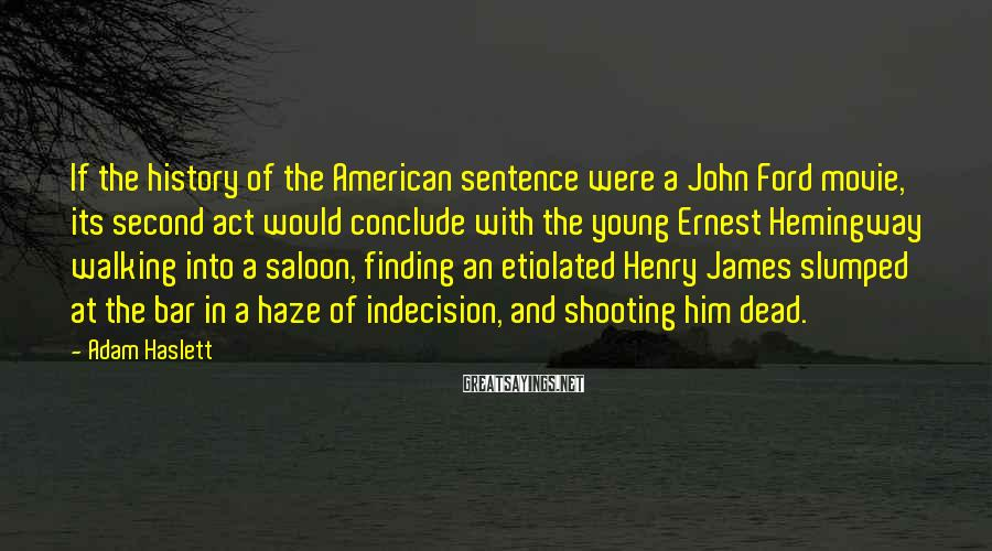 Adam Haslett Sayings: If the history of the American sentence were a John Ford movie, its second act