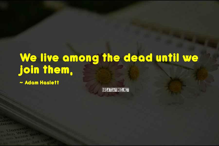 Adam Haslett Sayings: We live among the dead until we join them,