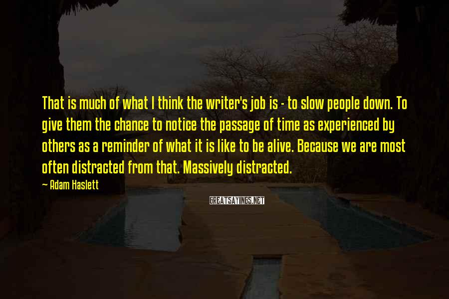 Adam Haslett Sayings: That is much of what I think the writer's job is - to slow people