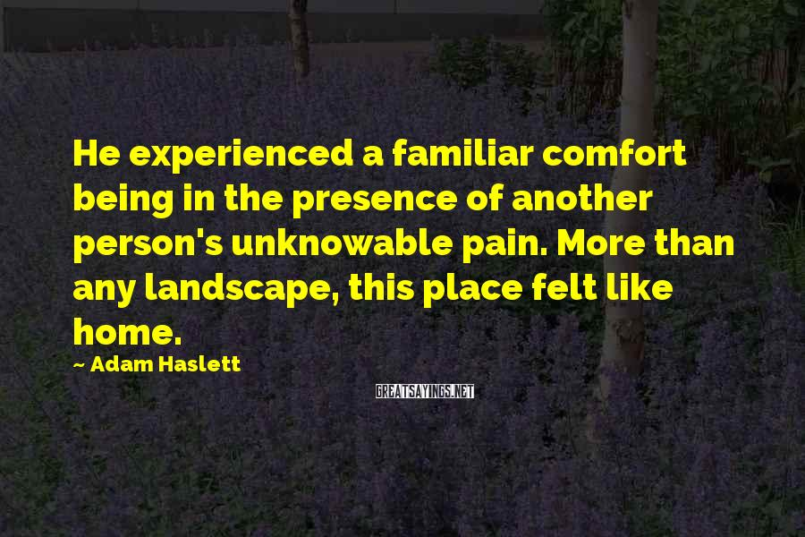 Adam Haslett Sayings: He experienced a familiar comfort being in the presence of another person's unknowable pain. More