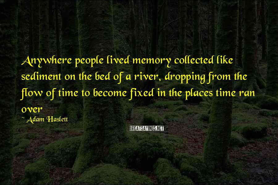 Adam Haslett Sayings: Anywhere people lived memory collected like sediment on the bed of a river, dropping from