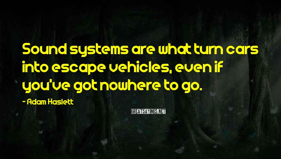 Adam Haslett Sayings: Sound systems are what turn cars into escape vehicles, even if you've got nowhere to
