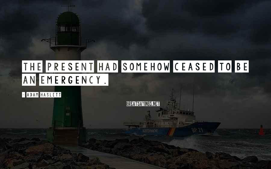 Adam Haslett Sayings: The present had somehow ceased to be an emergency.