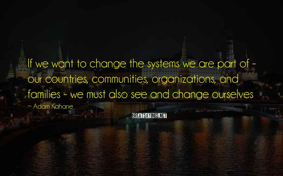 Adam Kahane Sayings: If we want to change the systems we are part of - our countries, communities,