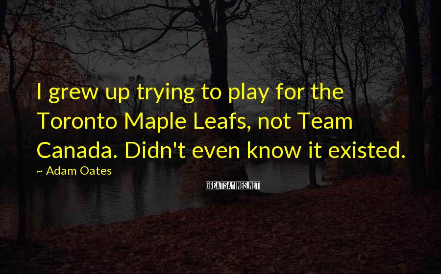 Adam Oates Sayings: I grew up trying to play for the Toronto Maple Leafs, not Team Canada. Didn't