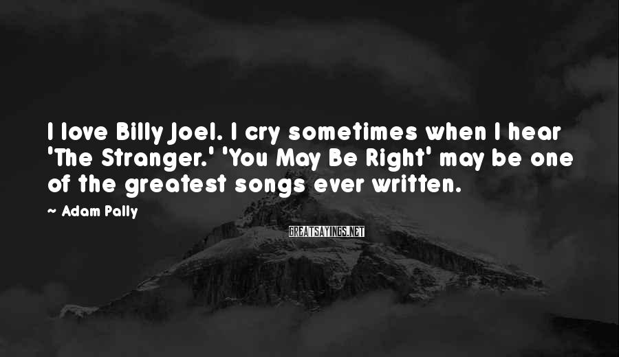 Adam Pally Sayings: I love Billy Joel. I cry sometimes when I hear 'The Stranger.' 'You May Be