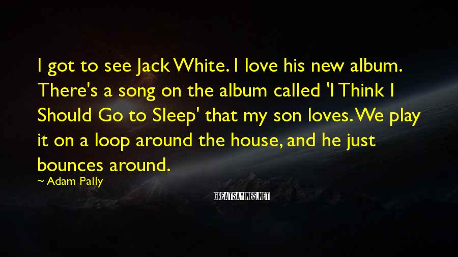 Adam Pally Sayings: I got to see Jack White. I love his new album. There's a song on