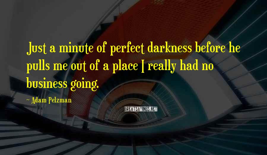 Adam Pelzman Sayings: Just a minute of perfect darkness before he pulls me out of a place I