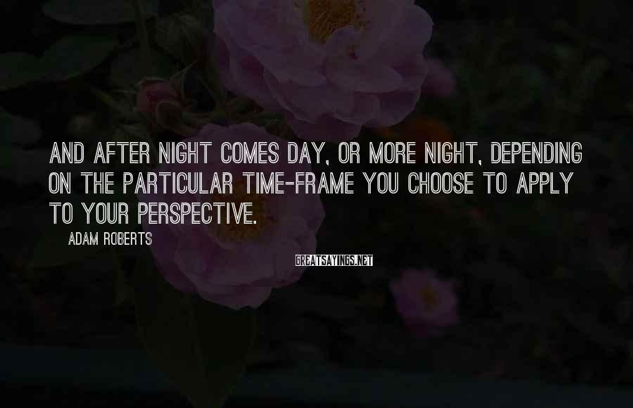 Adam Roberts Sayings: And after night comes day, or more night, depending on the particular time-frame you choose
