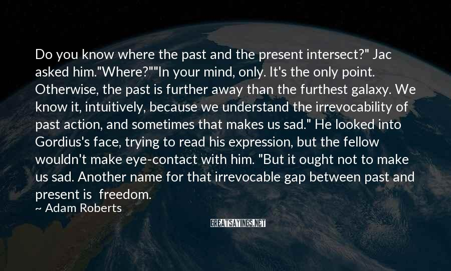 "Adam Roberts Sayings: Do you know where the past and the present intersect?"" Jac asked him.""Where?""""In your mind,"