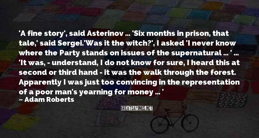 Adam Roberts Sayings: 'A fine story', said Asterinov ... 'Six months in prison, that tale,' said Sergei.'Was it