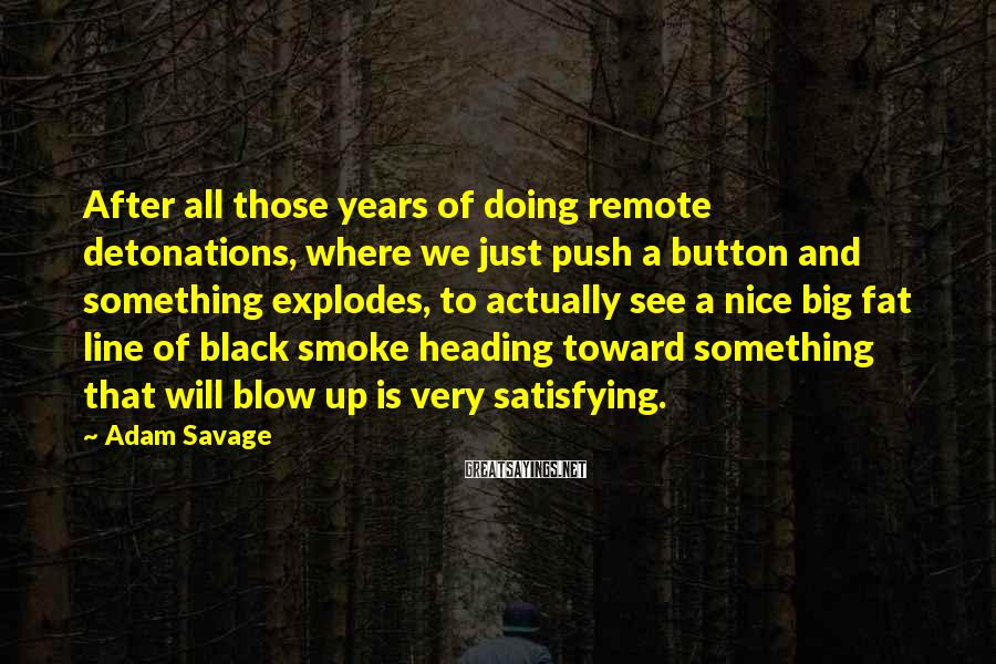 Adam Savage Sayings: After all those years of doing remote detonations, where we just push a button and
