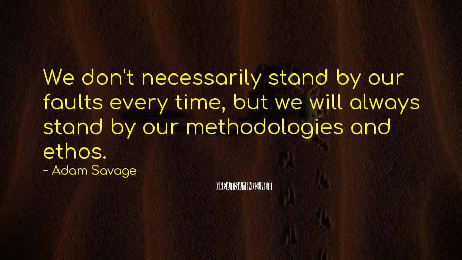 Adam Savage Sayings: We don't necessarily stand by our faults every time, but we will always stand by