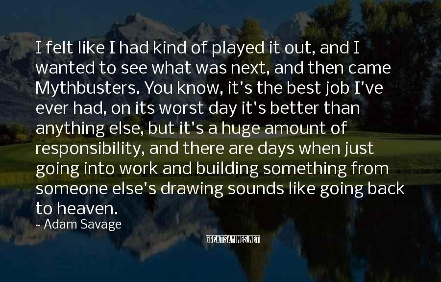 Adam Savage Sayings: I felt like I had kind of played it out, and I wanted to see