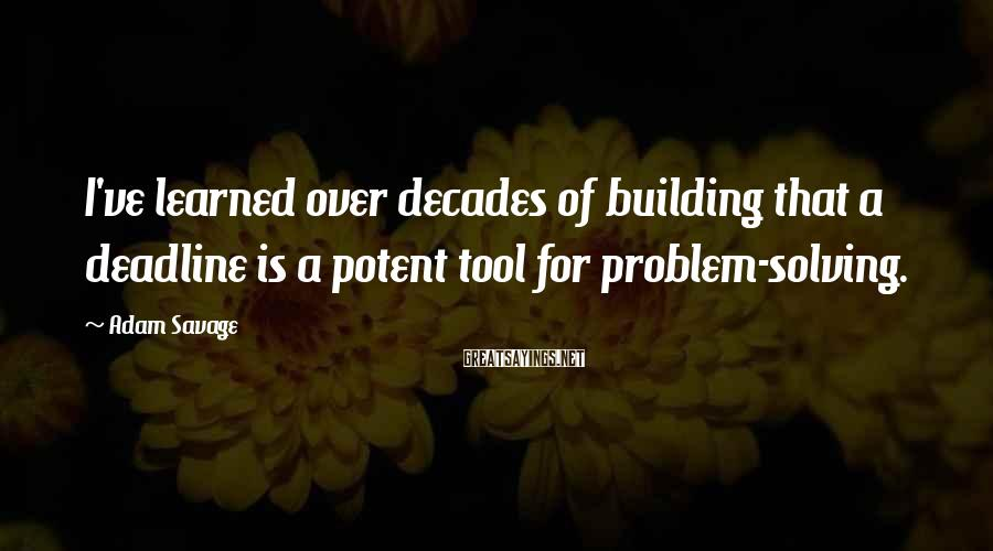Adam Savage Sayings: I've learned over decades of building that a deadline is a potent tool for problem-solving.