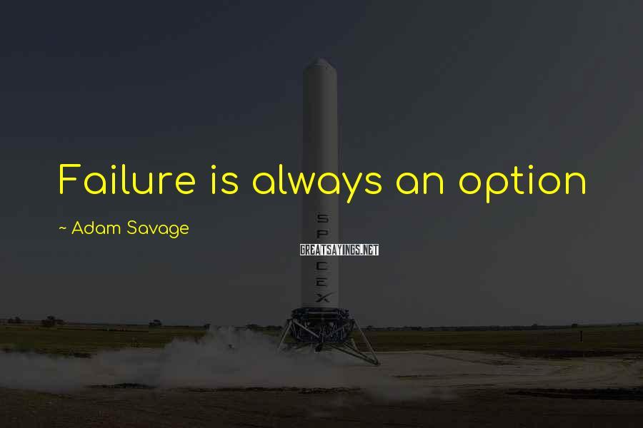 Adam Savage Sayings: Failure is always an option