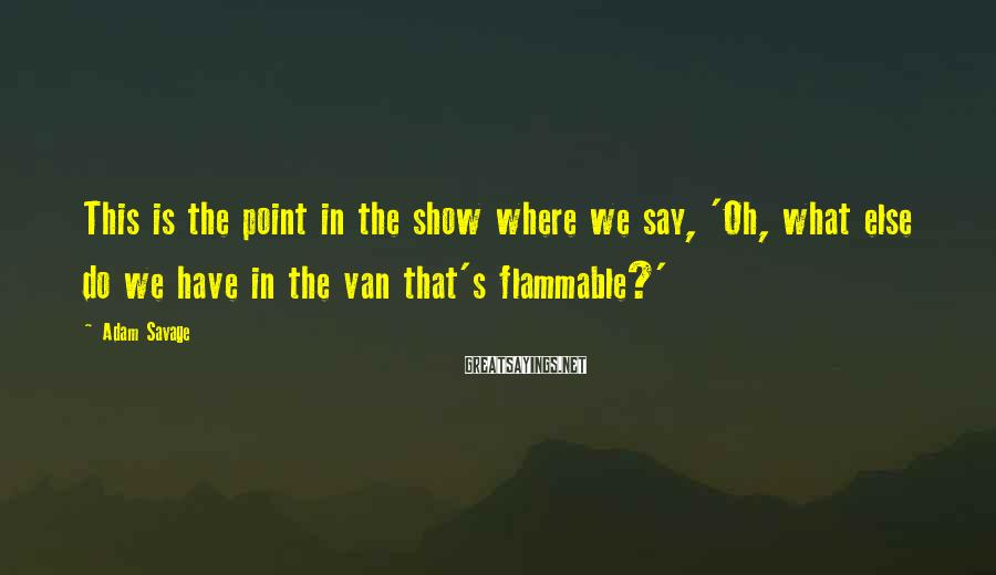 Adam Savage Sayings: This is the point in the show where we say, 'Oh, what else do we