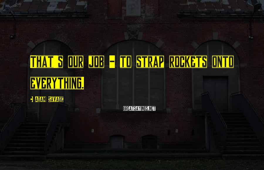Adam Savage Sayings: That's our job - to strap rockets onto everything.