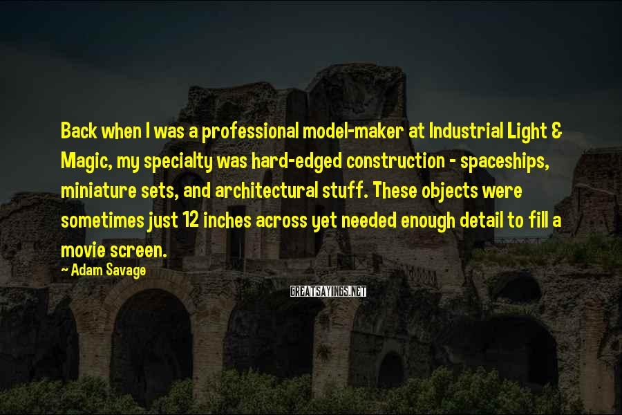 Adam Savage Sayings: Back when I was a professional model-maker at Industrial Light & Magic, my specialty was