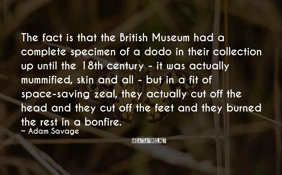 Adam Savage Sayings: The fact is that the British Museum had a complete specimen of a dodo in
