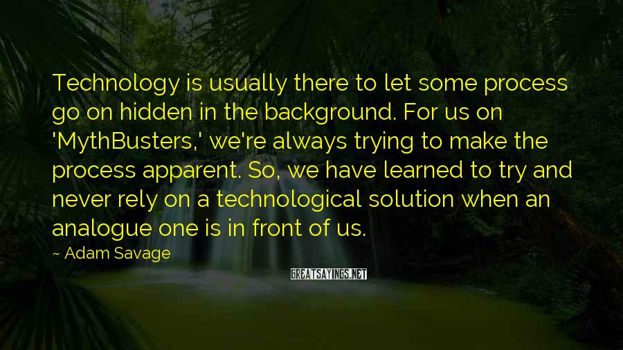 Adam Savage Sayings: Technology is usually there to let some process go on hidden in the background. For
