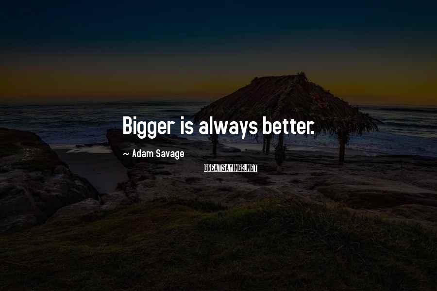 Adam Savage Sayings: Bigger is always better.
