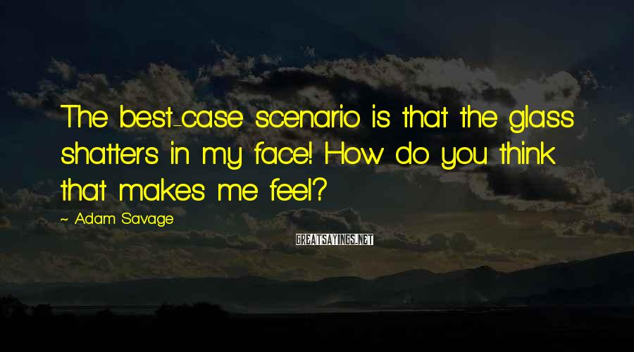 Adam Savage Sayings: The best-case scenario is that the glass shatters in my face! How do you think