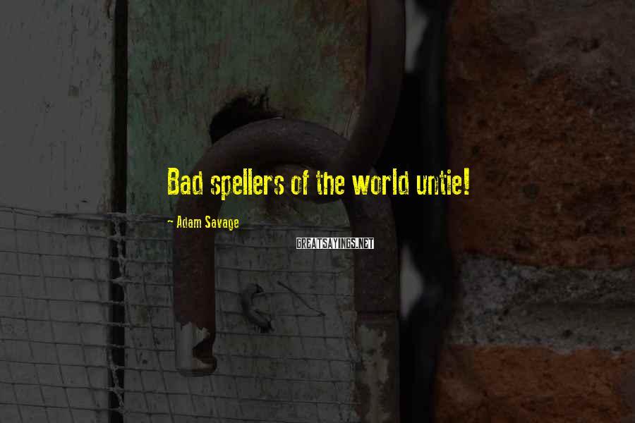 Adam Savage Sayings: Bad spellers of the world untie!