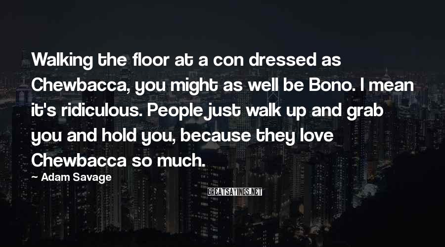 Adam Savage Sayings: Walking the floor at a con dressed as Chewbacca, you might as well be Bono.