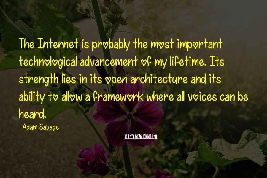 Adam Savage Sayings: The Internet is probably the most important technological advancement of my lifetime. Its strength lies