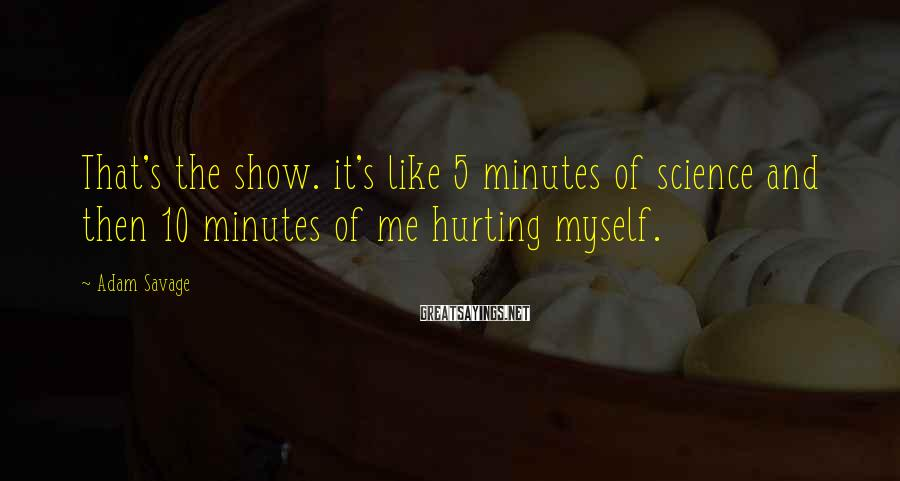 Adam Savage Sayings: That's the show. it's like 5 minutes of science and then 10 minutes of me