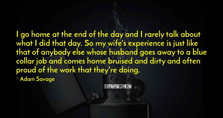 Adam Savage Sayings: I go home at the end of the day and I rarely talk about what