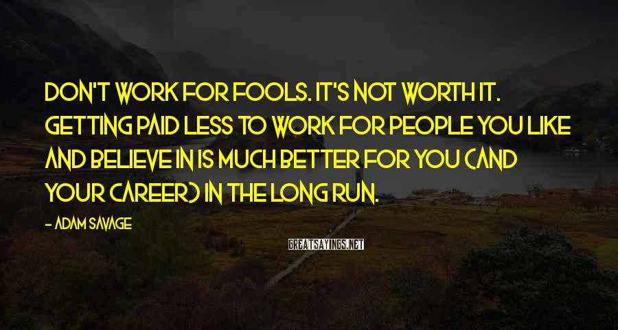 Adam Savage Sayings: Don't work for fools. It's not worth it. Getting paid less to work for people