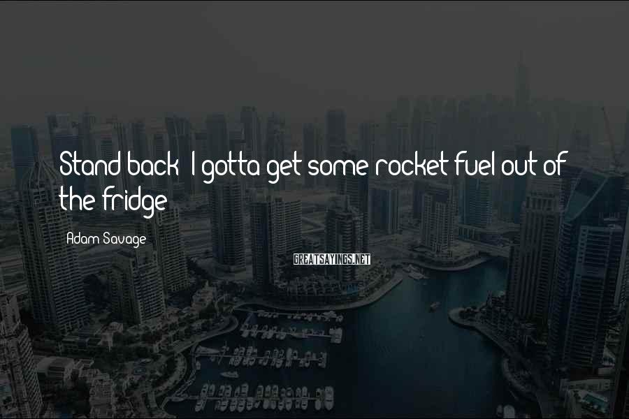 Adam Savage Sayings: Stand back! I gotta get some rocket fuel out of the fridge!