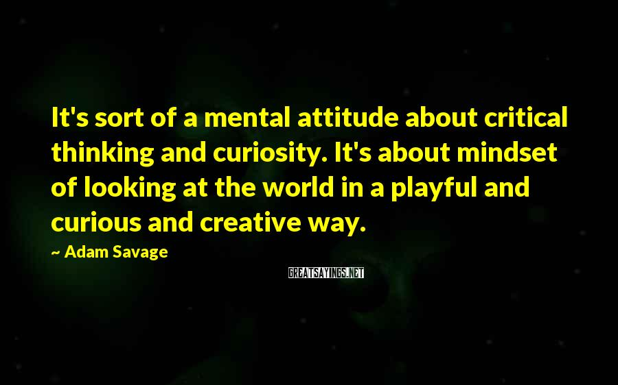Adam Savage Sayings: It's sort of a mental attitude about critical thinking and curiosity. It's about mindset of