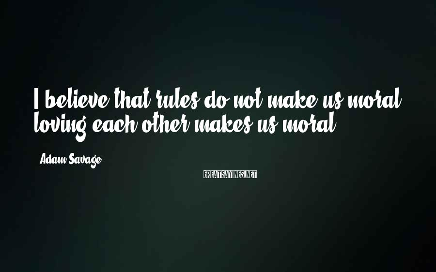 Adam Savage Sayings: I believe that rules do not make us moral; loving each other makes us moral.