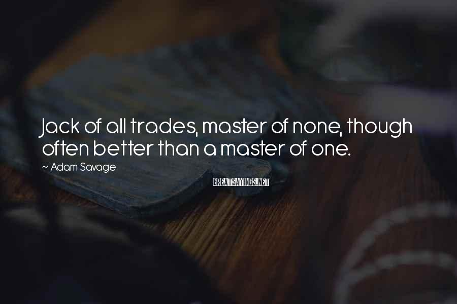 Adam Savage Sayings: Jack of all trades, master of none, though often better than a master of one.