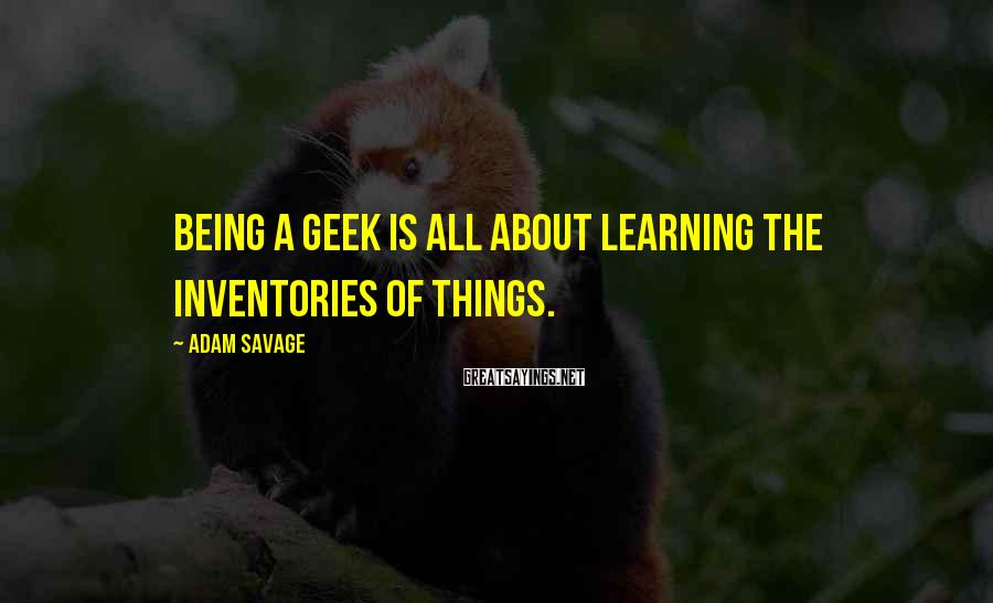 Adam Savage Sayings: Being a geek is all about learning the inventories of things.
