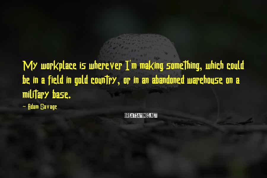 Adam Savage Sayings: My workplace is wherever I'm making something, which could be in a field in gold