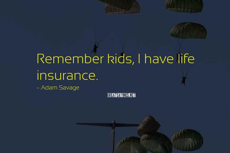 Adam Savage Sayings: Remember kids, I have life insurance.