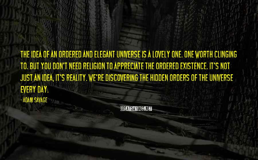 Adam Savage Sayings: The idea of an ordered and elegant universe is a lovely one. One worth clinging