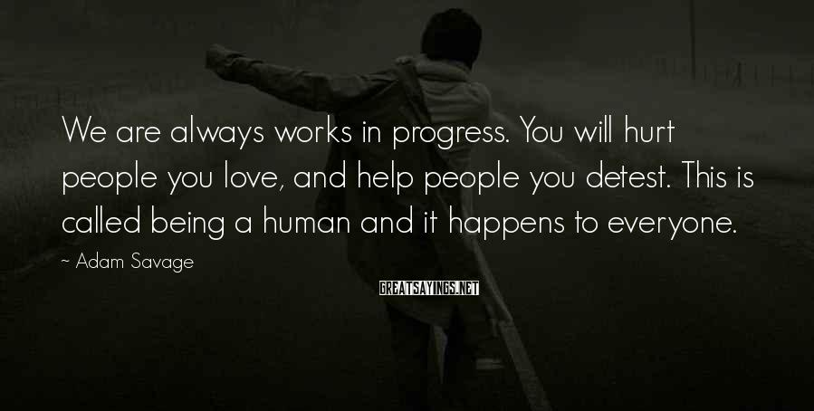 Adam Savage Sayings: We are always works in progress. You will hurt people you love, and help people