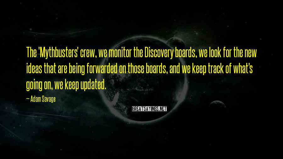 Adam Savage Sayings: The 'Mythbusters' crew, we monitor the Discovery boards, we look for the new ideas that