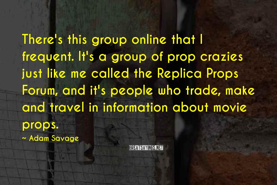 Adam Savage Sayings: There's this group online that I frequent. It's a group of prop crazies just like