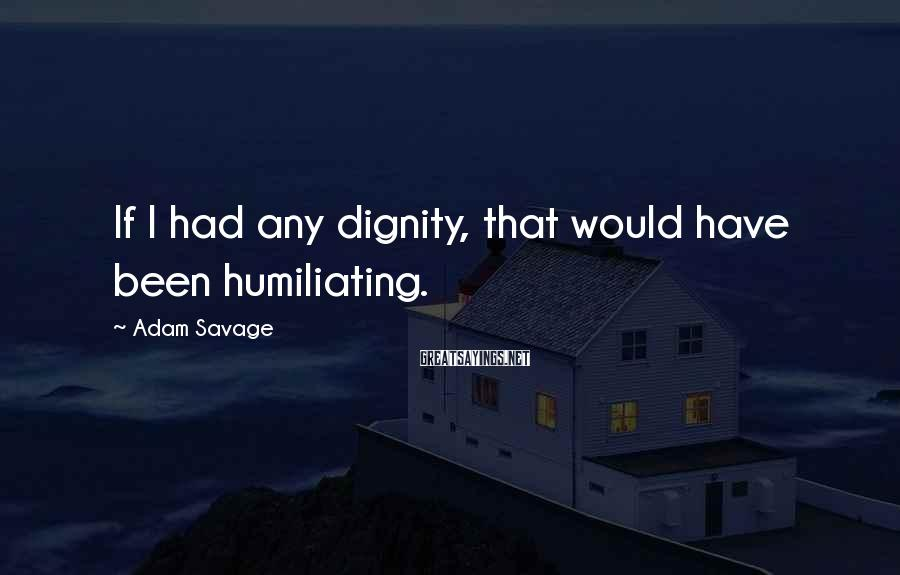 Adam Savage Sayings: If I had any dignity, that would have been humiliating.